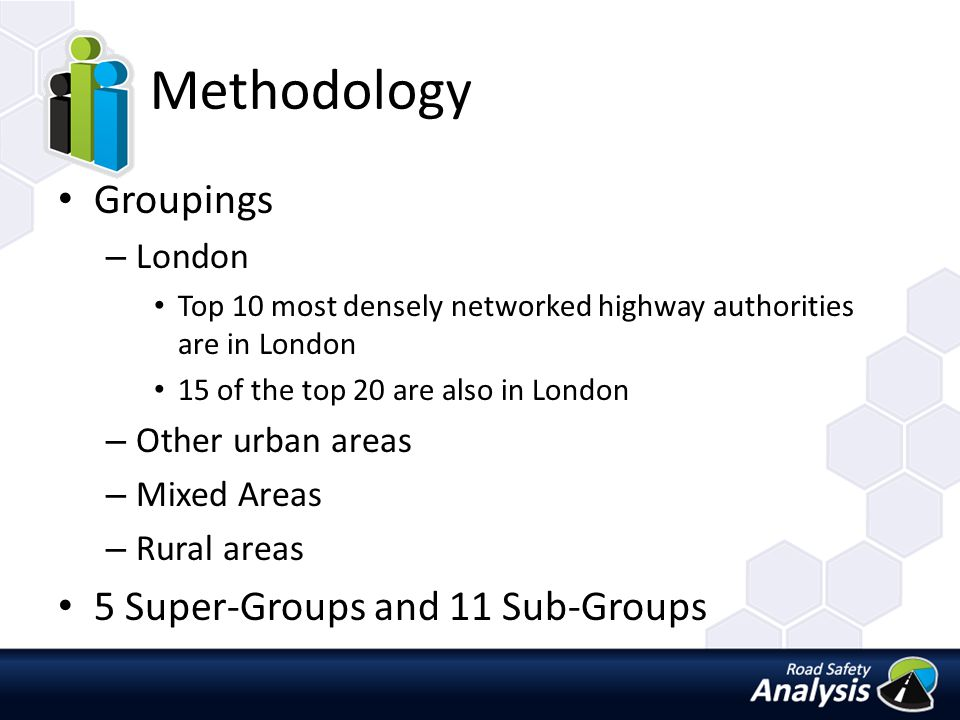 Methodology Groupings – London Top 10 most densely networked highway authorities are in London 15 of the top 20 are also in London – Other urban areas – Mixed Areas – Rural areas 5 Super-Groups and 11 Sub-Groups