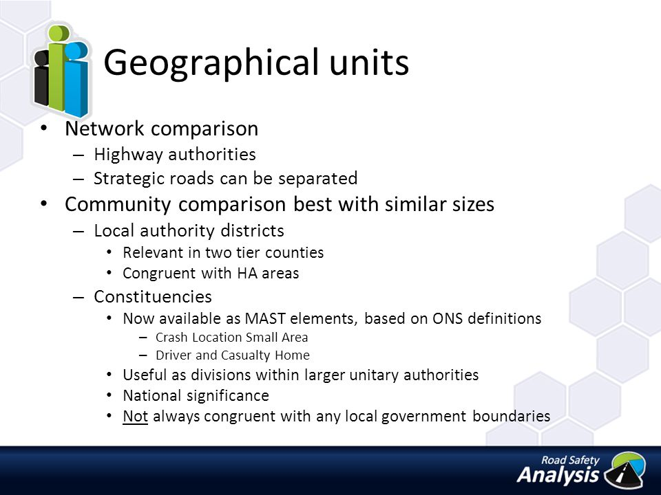 Geographical units Network comparison – Highway authorities – Strategic roads can be separated Community comparison best with similar sizes – Local authority districts Relevant in two tier counties Congruent with HA areas – Constituencies Now available as MAST elements, based on ONS definitions – Crash Location Small Area – Driver and Casualty Home Useful as divisions within larger unitary authorities National significance Not always congruent with any local government boundaries