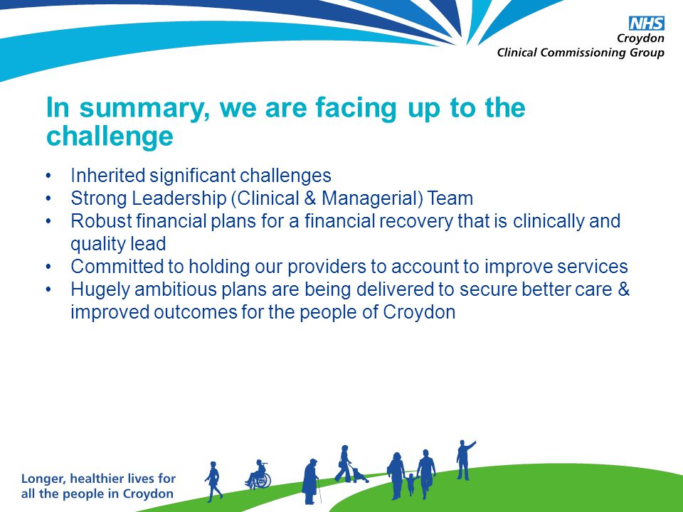 In summary, we are facing up to the challenge Inherited significant challenges Strong Leadership (Clinical & Managerial) Team Robust financial plans for a financial recovery that is clinically and quality lead Committed to holding our providers to account to improve services Hugely ambitious plans are being delivered to secure better care & improved outcomes for the people of Croydon