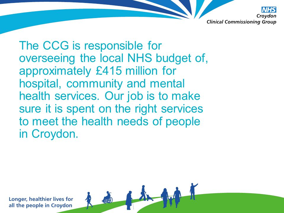The CCG is responsible for overseeing the local NHS budget of, approximately £415 million for hospital, community and mental health services.