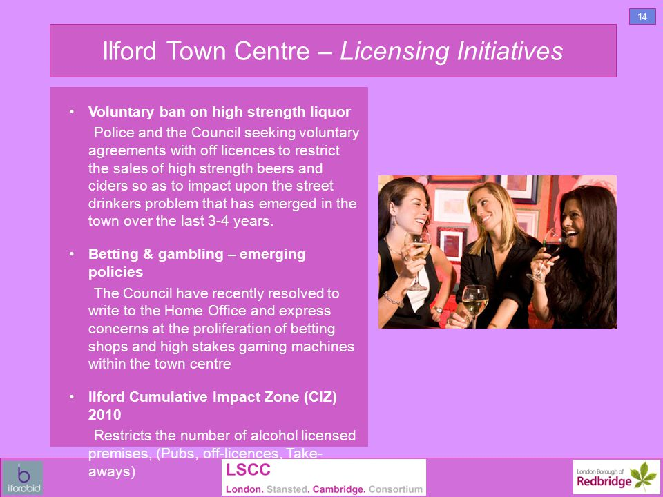 Ilford Town Centre – Licensing Initiatives Voluntary ban on high strength liquor Police and the Council seeking voluntary agreements with off licences to restrict the sales of high strength beers and ciders so as to impact upon the street drinkers problem that has emerged in the town over the last 3-4 years.