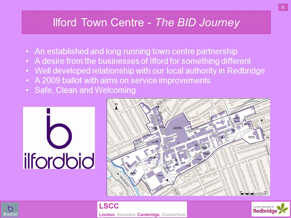 Ilford Town Centre - The BID Journey 6 An established and long running town centre partnership A desire from the businesses of Ilford for something different Well developed relationship with our local authority in Redbridge A 2009 ballot with aims on service improvements Safe, Clean and Welcoming