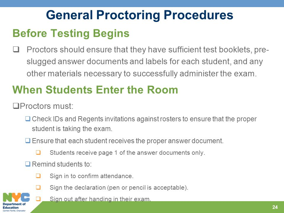 General Proctoring Procedures Before Testing Begins  Proctors should ensure that they have sufficient test booklets, pre- slugged answer documents and labels for each student, and any other materials necessary to successfully administer the exam.