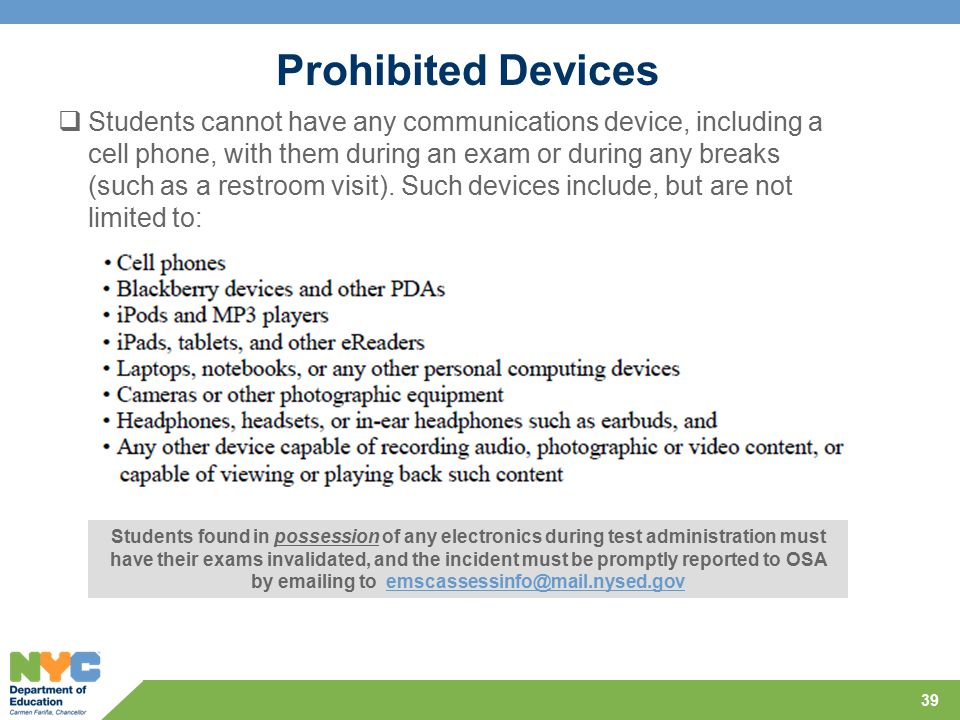 Prohibited Devices 39  Students cannot have any communications device, including a cell phone, with them during an exam or during any breaks (such as a restroom visit).