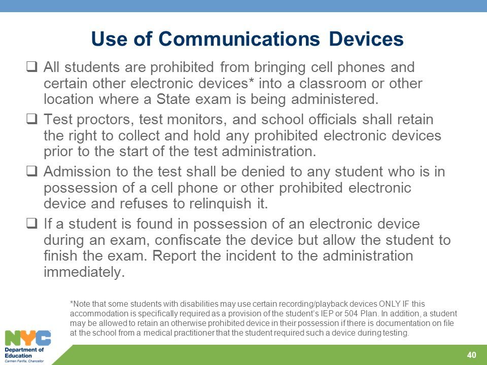 Use of Communications Devices  All students are prohibited from bringing cell phones and certain other electronic devices* into a classroom or other location where a State exam is being administered.