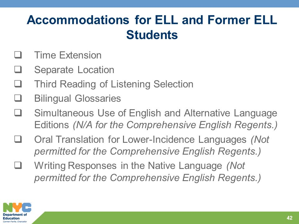 Accommodations for ELL and Former ELL Students  Time Extension  Separate Location  Third Reading of Listening Selection  Bilingual Glossaries  Simultaneous Use of English and Alternative Language Editions (N/A for the Comprehensive English Regents.)  Oral Translation for Lower-Incidence Languages (Not permitted for the Comprehensive English Regents.)  Writing Responses in the Native Language (Not permitted for the Comprehensive English Regents.) 42