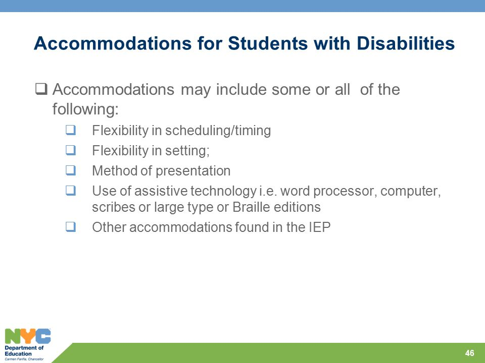 Accommodations for Students with Disabilities  Accommodations may include some or all of the following:  Flexibility in scheduling/timing  Flexibility in setting;  Method of presentation  Use of assistive technology i.e.