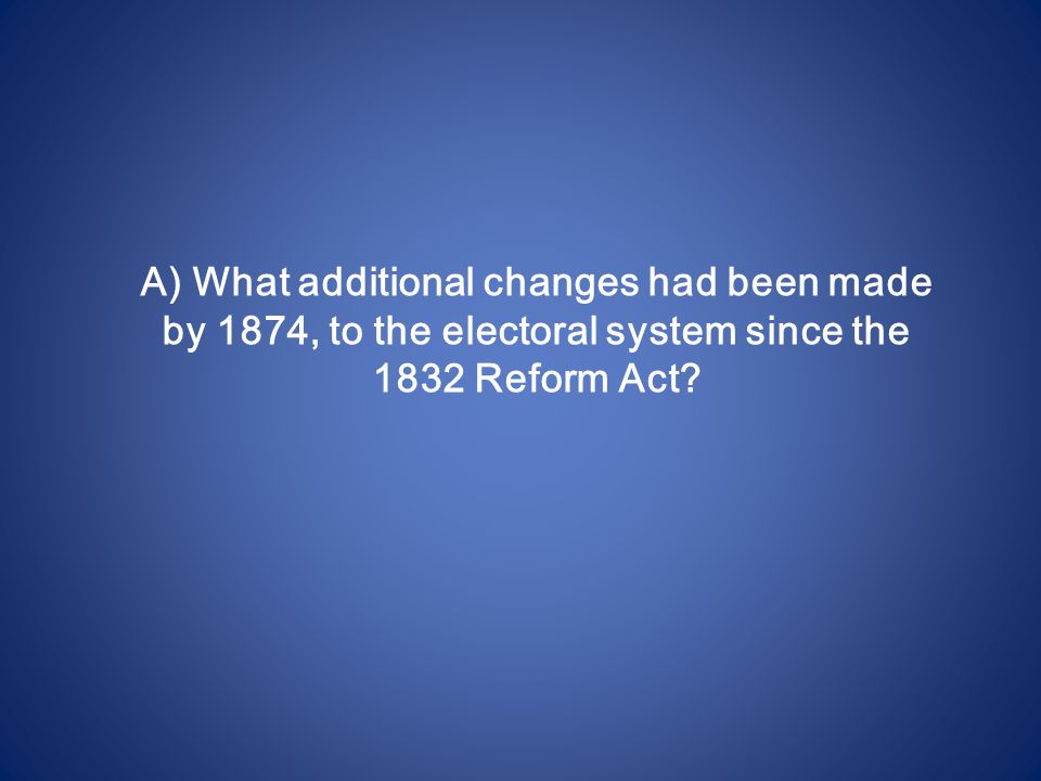 A) What additional changes had been made by 1874, to the electoral system since the 1832 Reform Act?