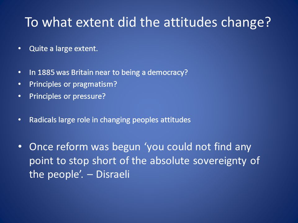 To what extent did the attitudes change? Quite a large extent. In 1885 was Britain near to being a democracy? Principles or pragmatism? Principles or