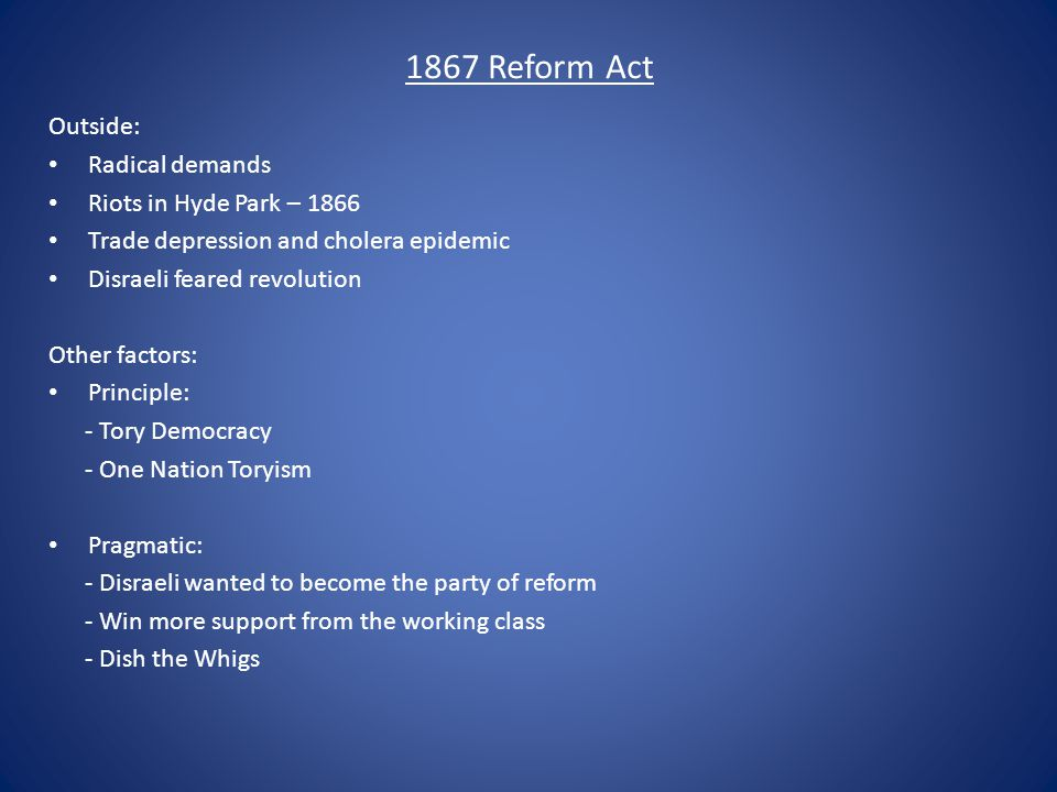 1867 Reform Act Outside: Radical demands Riots in Hyde Park – 1866 Trade depression and cholera epidemic Disraeli feared revolution Other factors: Pri
