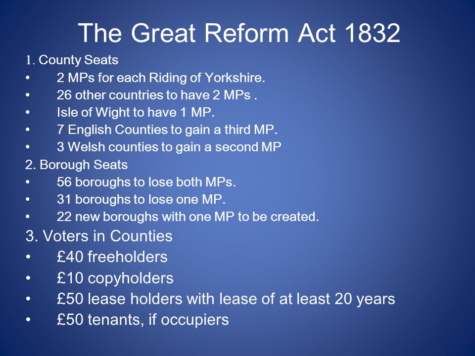 The Great Reform Act 1832 1. County Seats 2 MPs for each Riding of Yorkshire. 26 other countries to have 2 MPs. Isle of Wight to have 1 MP. 7 English