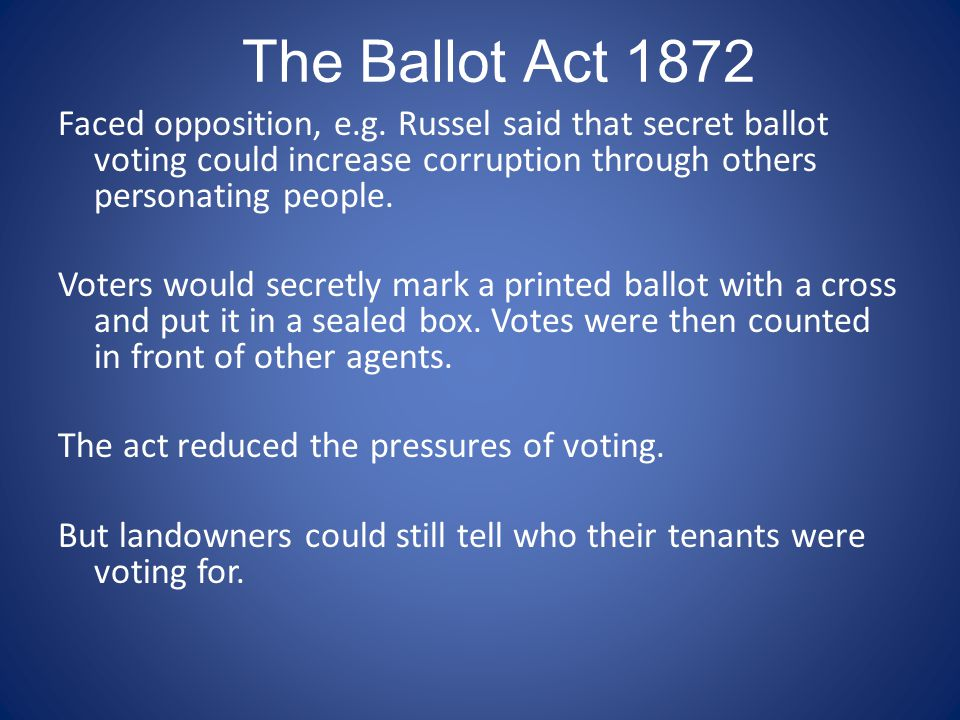 The Ballot Act 1872 Faced opposition, e.g. Russel said that secret ballot voting could increase corruption through others personating people. Voters w