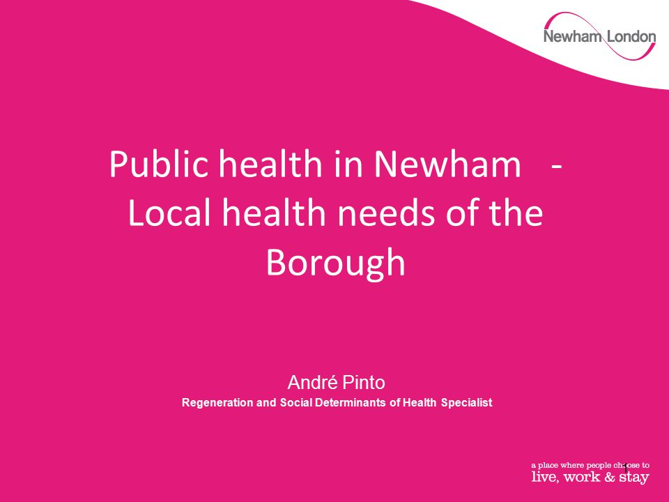 André Pinto Regeneration and Social Determinants of Health Specialist Public health in Newham - Local health needs of the Borough 1