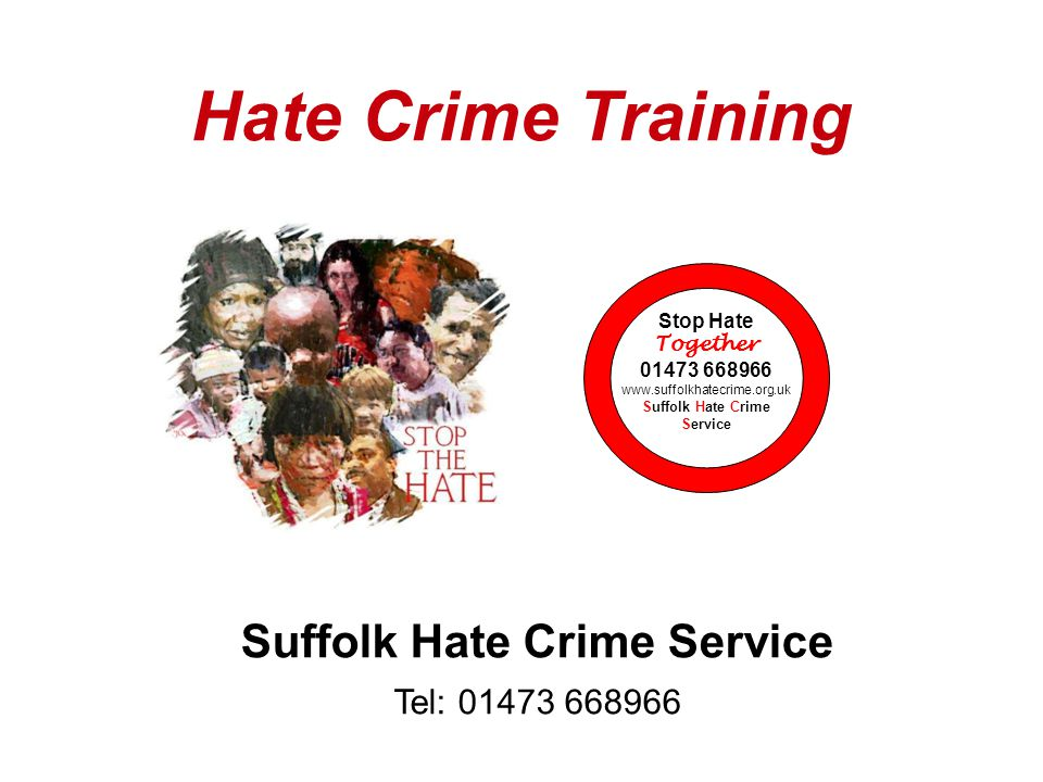 Hate Crime Training Suffolk Hate Crime Service Tel: 01473 668966 Stop Hate Together 01473 668966 www.suffolkhatecrime.org.uk Suffolk Hate Crime Service