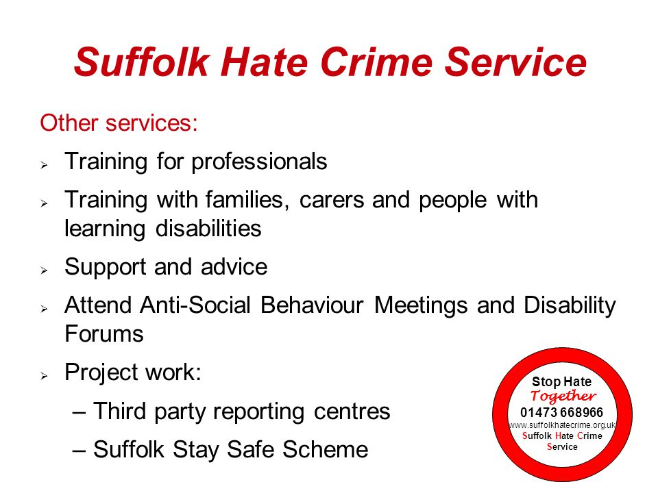 Other services:  Training for professionals  Training with families, carers and people with learning disabilities  Support and advice  Attend Anti-Social Behaviour Meetings and Disability Forums  Project work: –Third party reporting centres –Suffolk Stay Safe Scheme Stop Hate Together 01473 668966 www.suffolkhatecrime.org.uk Suffolk Hate Crime Service Suffolk Hate Crime Service