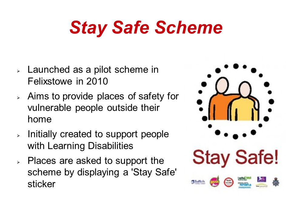 Stay Safe Scheme  Launched as a pilot scheme in Felixstowe in 2010  Aims to provide places of safety for vulnerable people outside their home  Initially created to support people with Learning Disabilities  Places are asked to support the scheme by displaying a Stay Safe sticker
