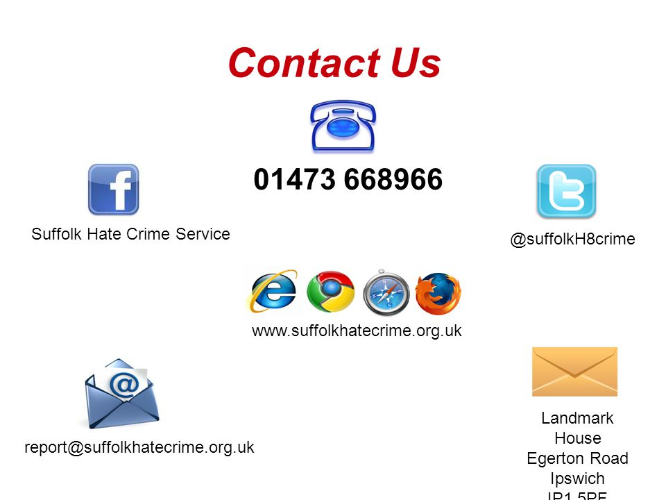 Contact Us report@suffolkhatecrime.org.uk Suffolk Hate Crime Service Landmark House Egerton Road Ipswich IP1 5PF 01473 668966 www.suffolkhatecrime.org.uk @suffolkH8crime