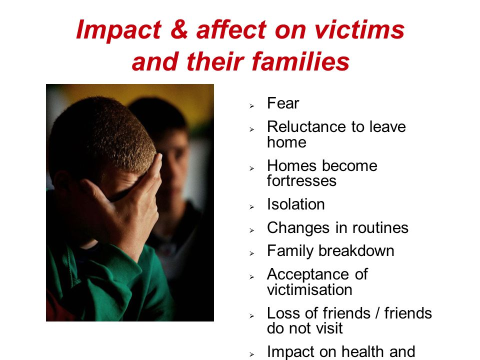 Impact & affect on victims and their families  Fear  Reluctance to leave home  Homes become fortresses  Isolation  Changes in routines  Family breakdown  Acceptance of victimisation  Loss of friends / friends do not visit  Impact on health and wellbeing