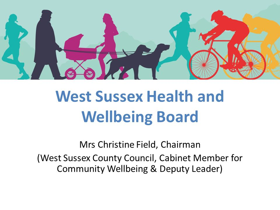 West Sussex Health and Wellbeing Board Mrs Christine Field, Chairman (West Sussex County Council, Cabinet Member for Community Wellbeing & Deputy Lead