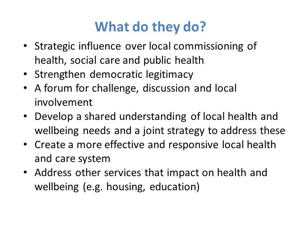 Strategic influence over local commissioning of health, social care and public health Strengthen democratic legitimacy A forum for challenge, discussi