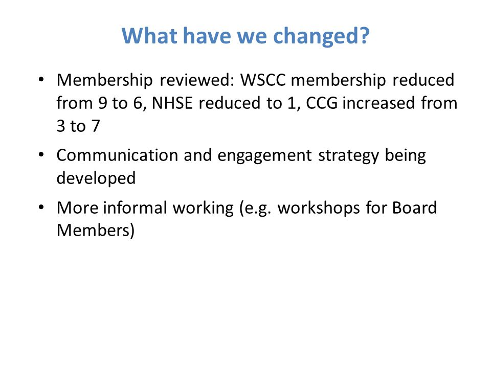 Membership reviewed: WSCC membership reduced from 9 to 6, NHSE reduced to 1, CCG increased from 3 to 7 Communication and engagement strategy being dev