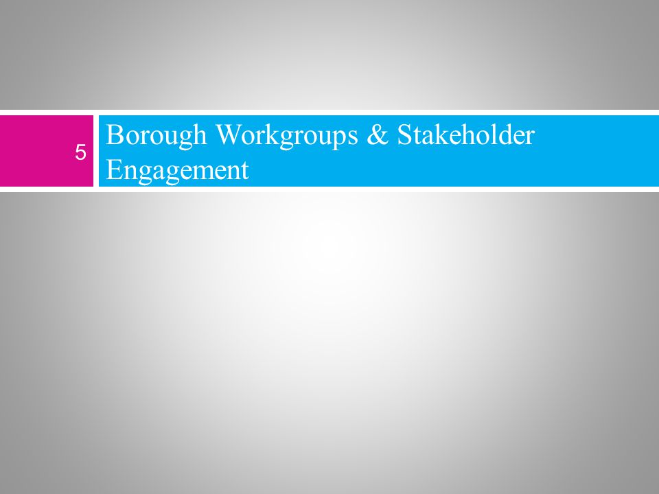 Borough Workgroups & Stakeholder Engagement 5