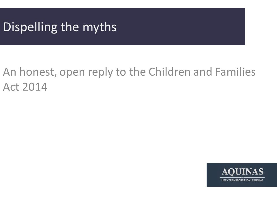 Dispelling the myths An honest, open reply to the Children and Families Act 2014