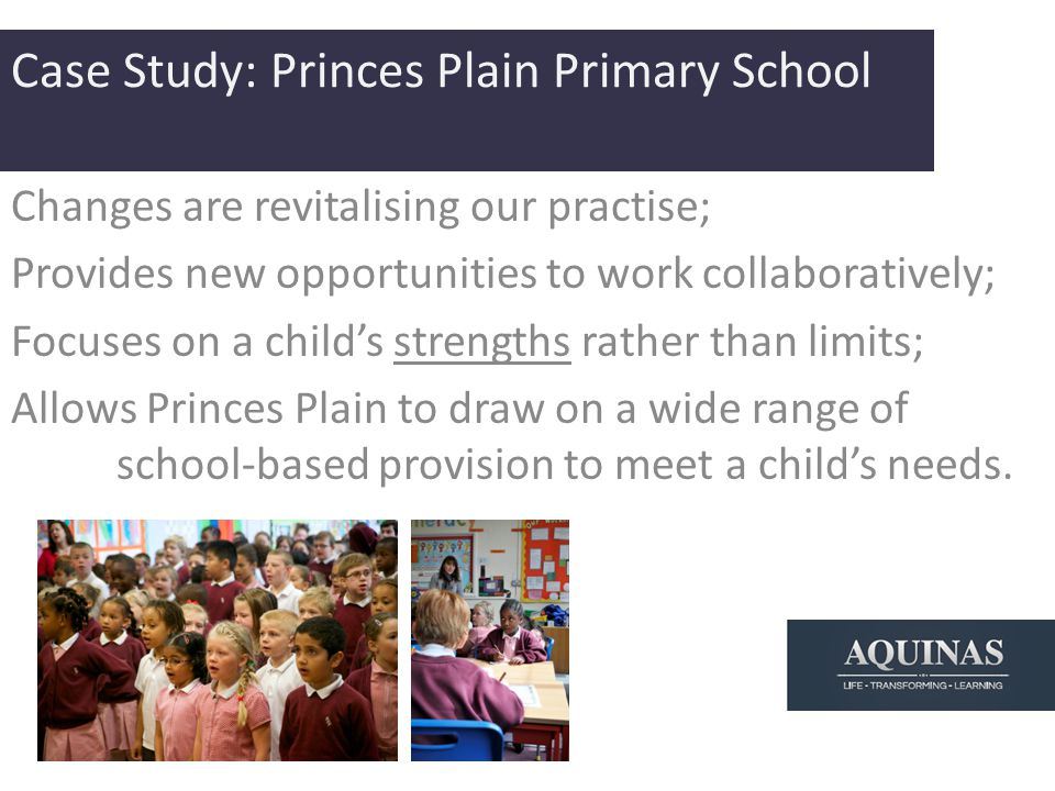 Case Study: Princes Plain Primary School Changes are revitalising our practise; Provides new opportunities to work collaboratively; Focuses on a child