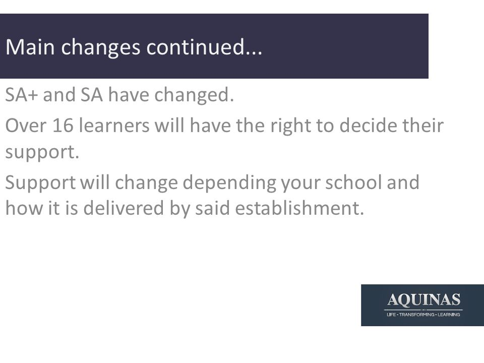 Main changes continued... SA+ and SA have changed. Over 16 learners will have the right to decide their support. Support will change depending your sc