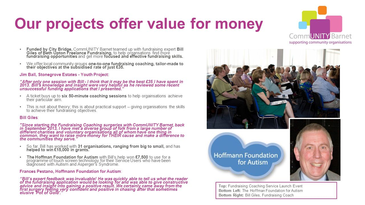Our projects offer value for money Funded by City Bridge, CommUNITY Barnet teamed up with fundraising expert Bill Giles of Beth Upton Freelance Fundraising, to help organsations find more fundraising opportunities and get more focused and effective fundraising skills.