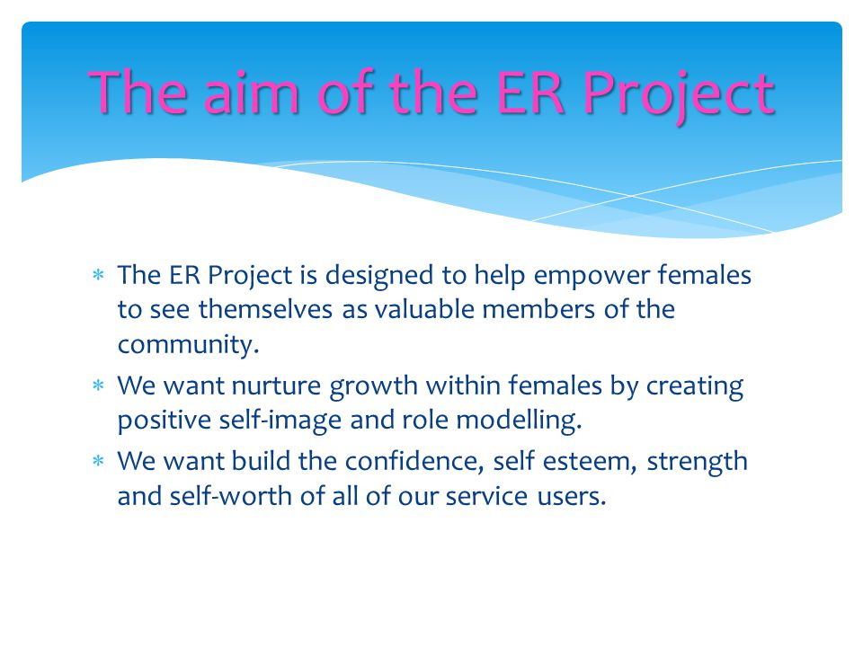  The ER Project is designed to help empower females to see themselves as valuable members of the community.  We want nurture growth within females b