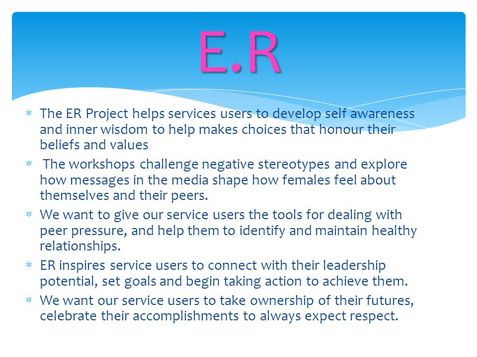  The ER Project helps services users to develop self awareness and inner wisdom to help makes choices that honour their beliefs and values  The work