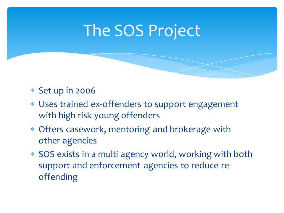 The SOS Project  Set up in 2006  Uses trained ex-offenders to support engagement with high risk young offenders  Offers casework, mentoring and bro