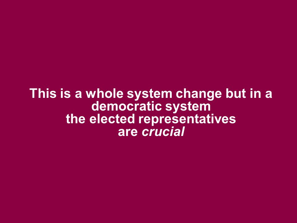 This is a whole system change but in a democratic system the elected representatives are crucial