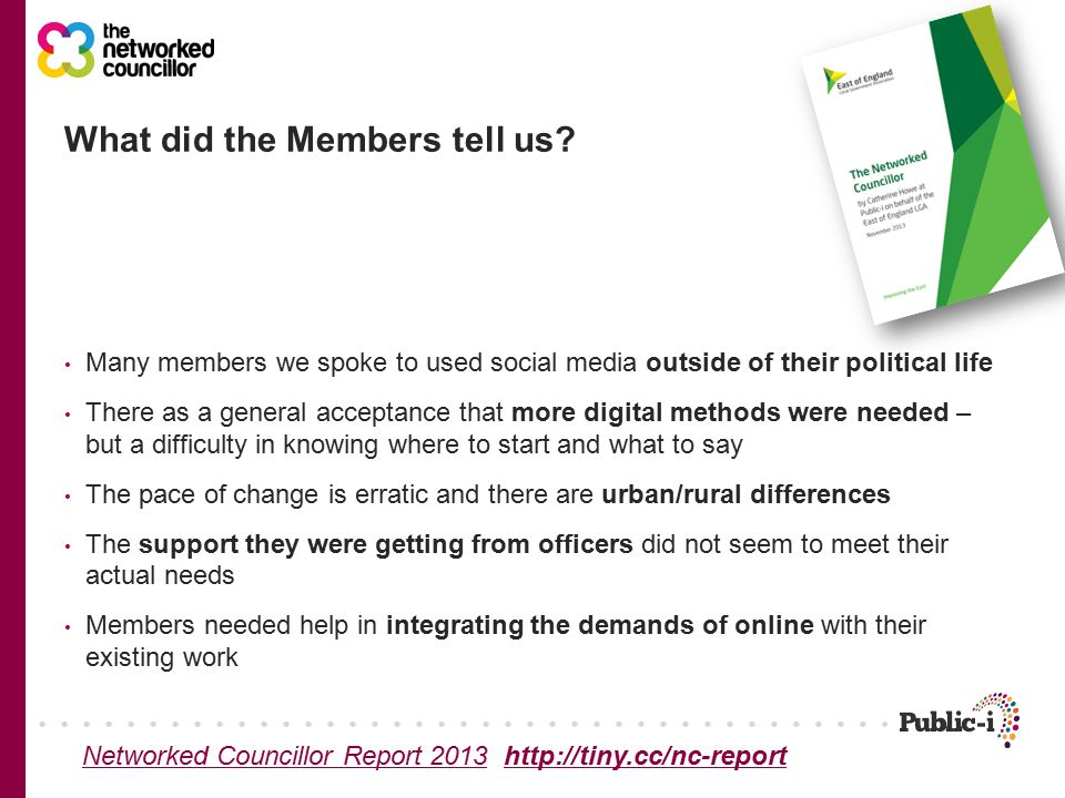Many members we spoke to used social media outside of their political life There as a general acceptance that more digital methods were needed – but a difficulty in knowing where to start and what to say The pace of change is erratic and there are urban/rural differences The support they were getting from officers did not seem to meet their actual needs Members needed help in integrating the demands of online with their existing work What did the Members tell us.