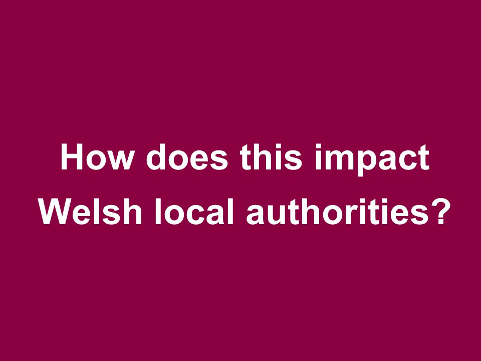 How does this impact Welsh local authorities