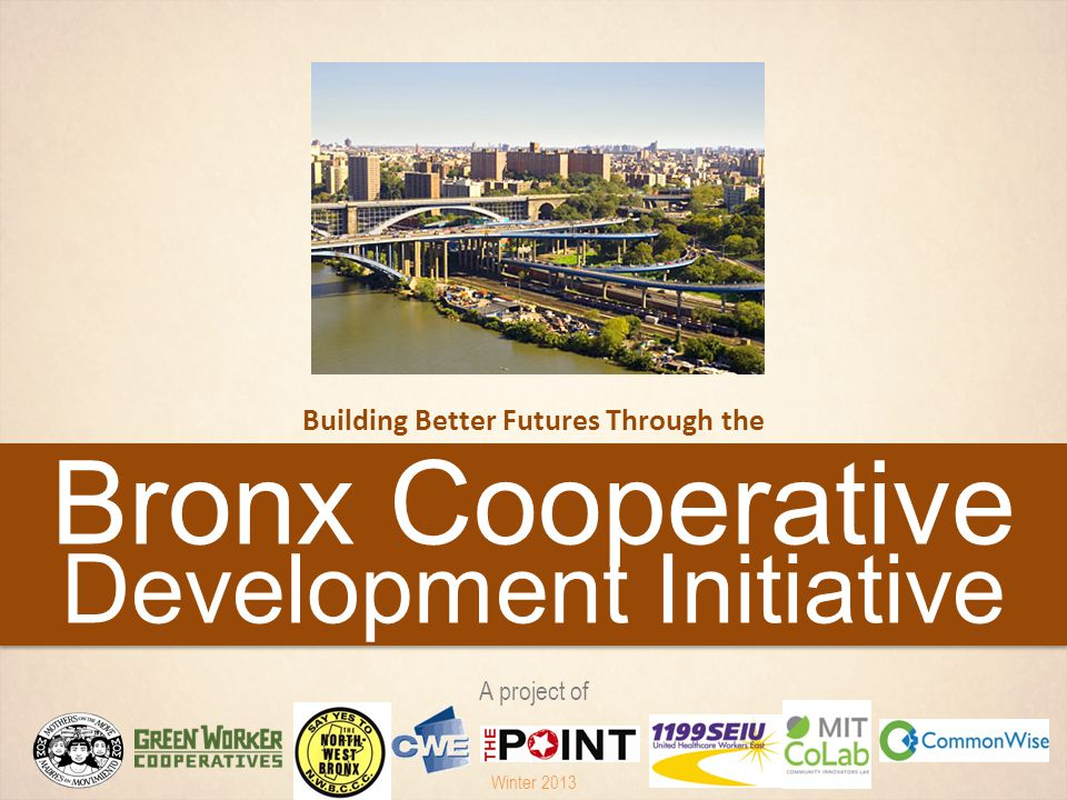 Bronx Cooperative Development Initiative Building Better Futures Through the A project of Winter 2013