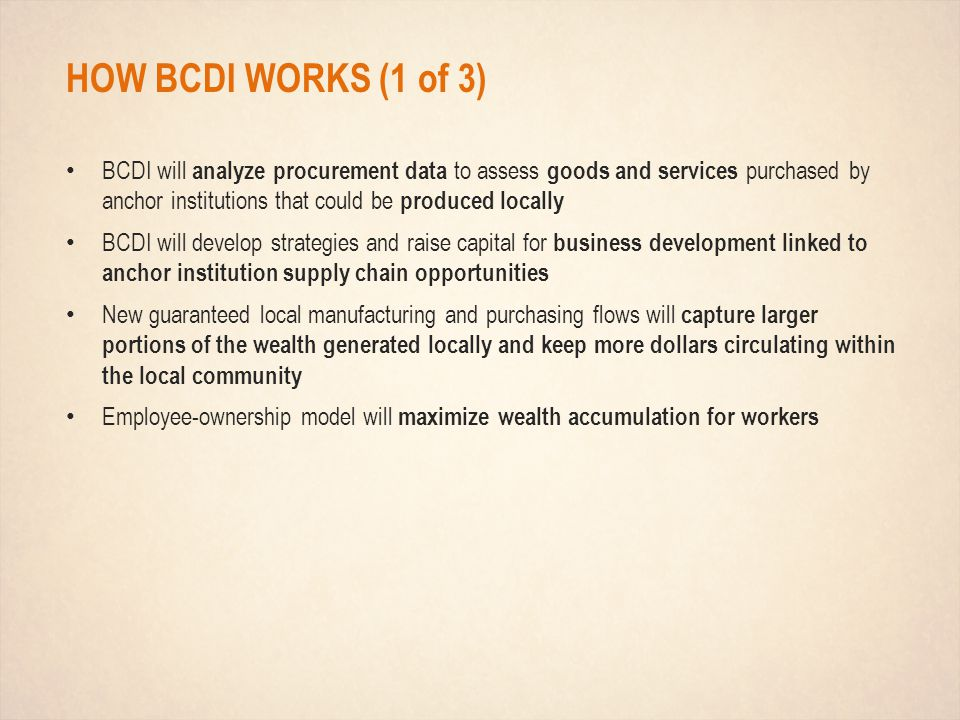 HOW BCDI WORKS (1 of 3) BCDI will analyze procurement data to assess goods and services purchased by anchor institutions that could be produced locally BCDI will develop strategies and raise capital for business development linked to anchor institution supply chain opportunities New guaranteed local manufacturing and purchasing flows will capture larger portions of the wealth generated locally and keep more dollars circulating within the local community Employee-ownership model will maximize wealth accumulation for workers