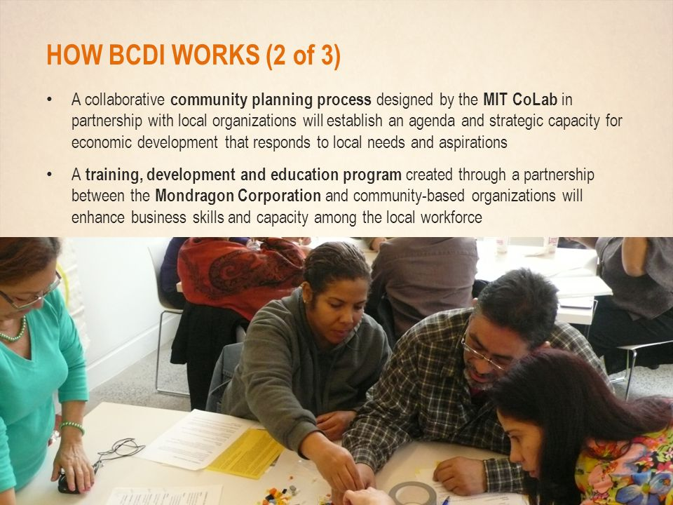 HOW BCDI WORKS (2 of 3) A collaborative community planning process designed by the MIT CoLab in partnership with local organizations will establish an agenda and strategic capacity for economic development that responds to local needs and aspirations A training, development and education program created through a partnership between the Mondragon Corporation and community-based organizations will enhance business skills and capacity among the local workforce