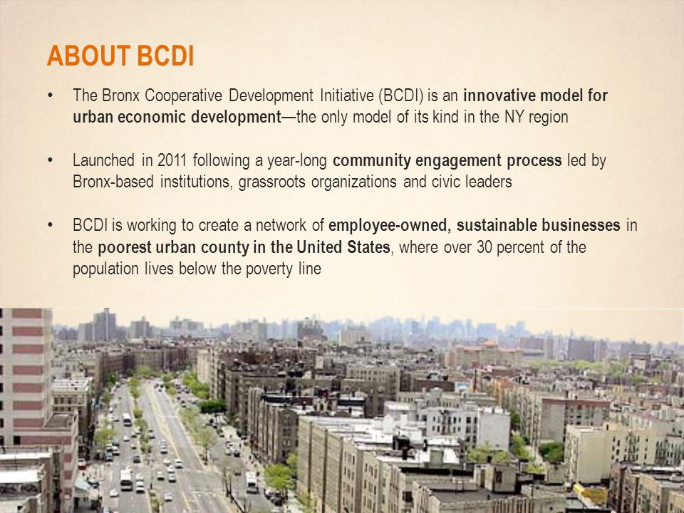 ABOUT BCDI The Bronx Cooperative Development Initiative (BCDI) is an innovative model for urban economic development —the only model of its kind in the NY region Launched in 2011 following a year-long community engagement process led by Bronx-based institutions, grassroots organizations and civic leaders BCDI is working to create a network of employee-owned, sustainable businesses in the poorest urban county in the United States, where over 30 percent of the population lives below the poverty line