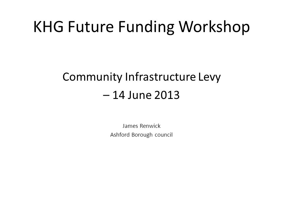KHG Future Funding Workshop Community Infrastructure Levy – 14 June 2013 James Renwick Ashford Borough council