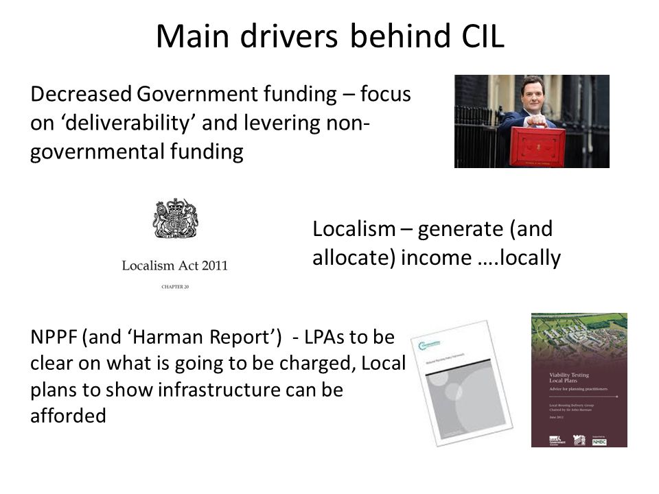 Main drivers behind CIL Decreased Government funding – focus on 'deliverability' and levering non- governmental funding Localism – generate (and allocate) income ….locally NPPF (and 'Harman Report') - LPAs to be clear on what is going to be charged, Local plans to show infrastructure can be afforded
