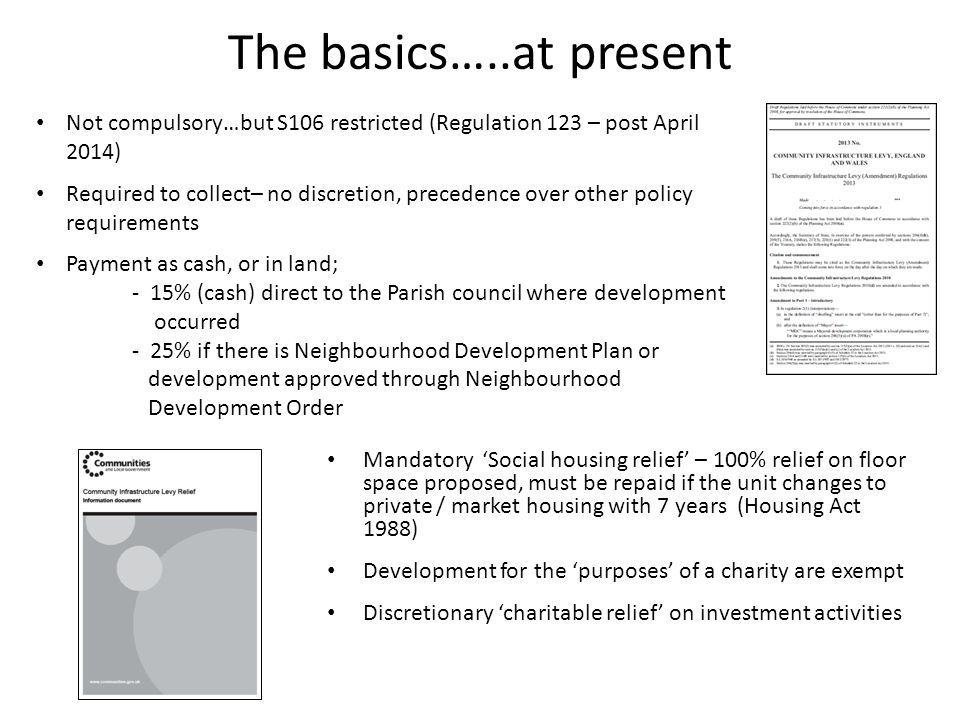 The basics…..at present Mandatory 'Social housing relief' – 100% relief on floor space proposed, must be repaid if the unit changes to private / market housing with 7 years (Housing Act 1988) Development for the 'purposes' of a charity are exempt Discretionary 'charitable relief' on investment activities Not compulsory…but S106 restricted (Regulation 123 – post April 2014) Required to collect– no discretion, precedence over other policy requirements Payment as cash, or in land; - 15% (cash) direct to the Parish council where development occurred - 25% if there is Neighbourhood Development Plan or development approved through Neighbourhood Development Order