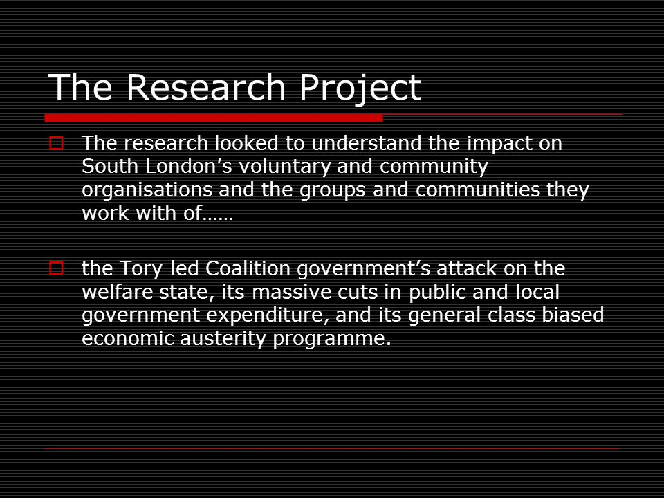 The Research Project  The research looked to understand the impact on South London's voluntary and community organisations and the groups and communities they work with of……  the Tory led Coalition government's attack on the welfare state, its massive cuts in public and local government expenditure, and its general class biased economic austerity programme.