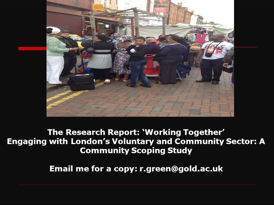 The Research Report: 'Working Together' Engaging with London's Voluntary and Community Sector: A Community Scoping Study Email me for a copy: r.green@gold.ac.uk