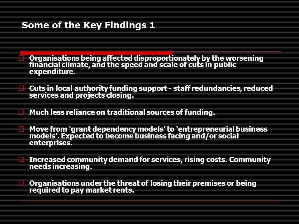 Some of the Key Findings 1  Organisations being affected disproportionately by the worsening financial climate, and the speed and scale of cuts in public expenditure.