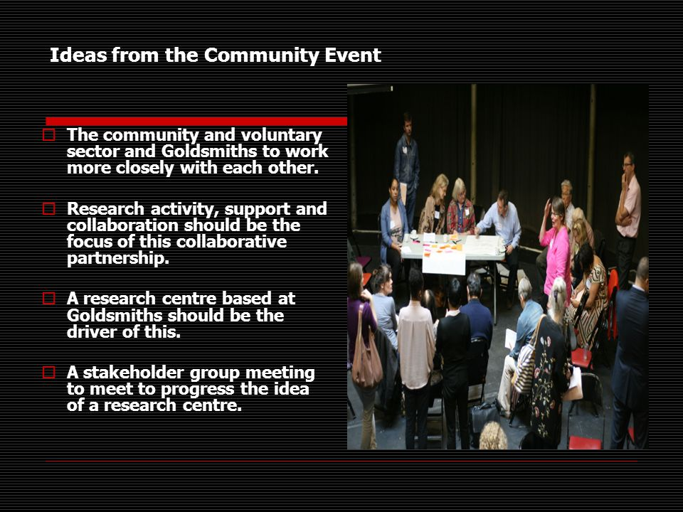 Ideas from the Community Event  The community and voluntary sector and Goldsmiths to work more closely with each other.
