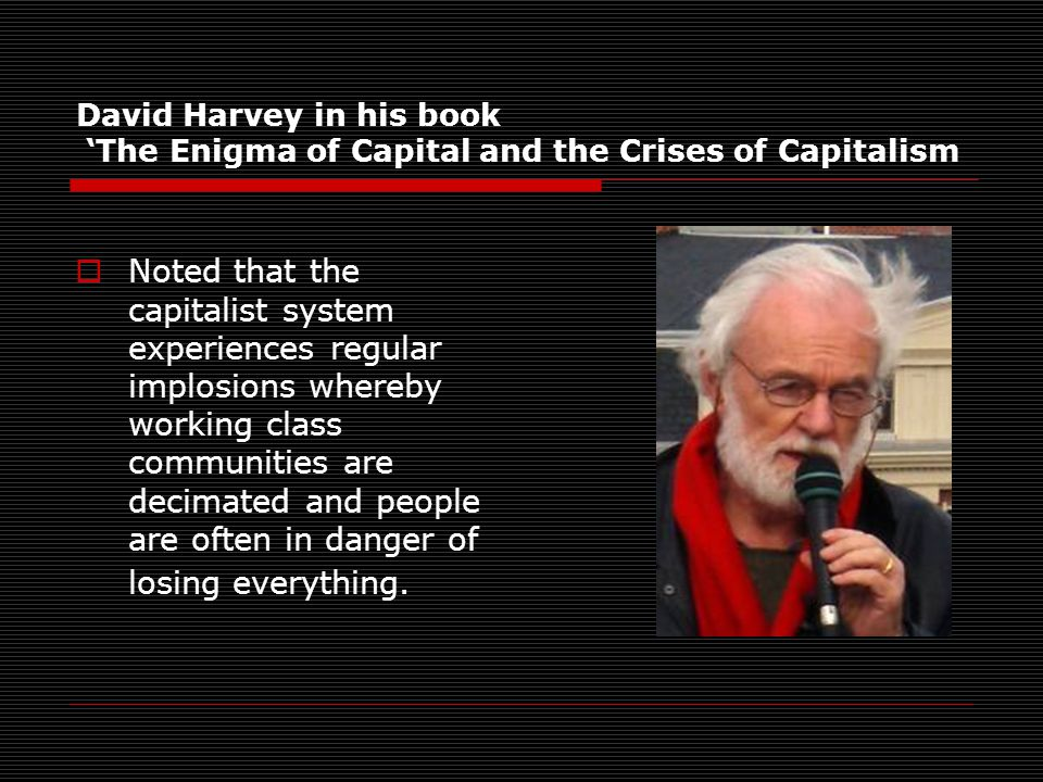 David Harvey in his book 'The Enigma of Capital and the Crises of Capitalism  Noted that the capitalist system experiences regular implosions whereby working class communities are decimated and people are often in danger of losing everything.