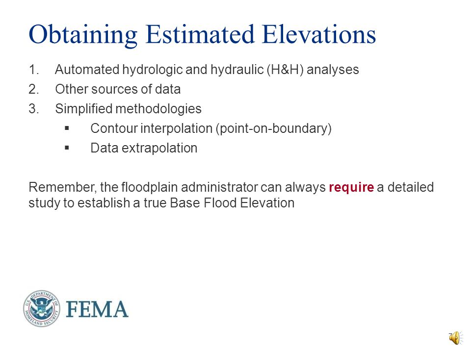 Zone A Regulatory Requirements  Reasonably obtain and utilize any flood elevation data when reviewing and issuing permits  If the automated hydrologic and hydraulic analysis (model- backed Zone As) are available, use that as best available data  Use studies conducted by other federal or state agencies  Check to see if elevations have been determined for nearby development  Subdivision requirements:  Base Flood Elevations must be determined through a detailed study for proposed development larger than 5 acres or 50 lots, whichever is lesser 6 Permits are required for all development