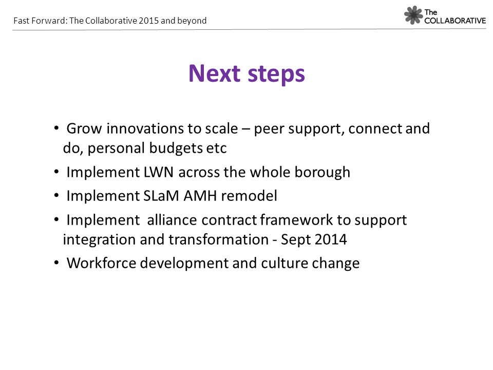Fast Forward: The Collaborative 2015 and beyond Next steps Grow innovations to scale – peer support, connect and do, personal budgets etc Implement LW